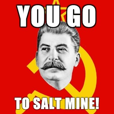 Stalin-Says-you-go-to-salt-mine